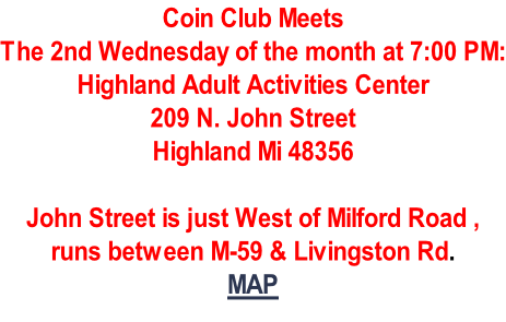 Coin Club Meets The 2nd Wednesday of the month at 7:00 PM: Highland Adult Activities Center 209 N. John Street Highland Mi 48356  John Street is just West of Milford Road , runs between M-59 & Livingston Rd. MAP