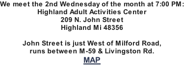 We meet the 2nd Wednesday of the month at 7:00 PM: Highland Adult Activities Center 209 N. John Street Highland Mi 48356  John Street is just West of Milford Road, runs between M-59 & Livingston Rd. MAP
